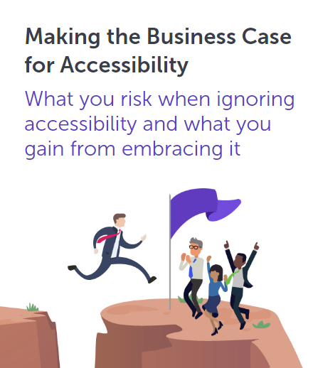 Making the Business Case for Accessibility. What you risk when ignoring accessibility and what you gain from embracing it